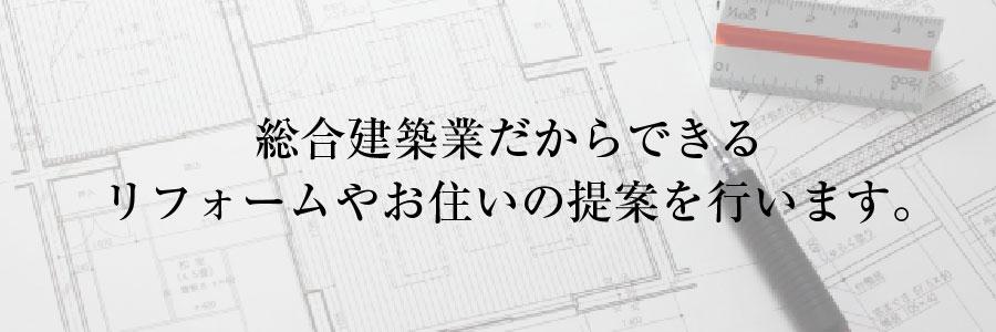 総合建築業だからできるリフォームやお住いの提案を行います。